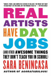 """Best Book to Fuel My Work: REAL ARTISTS HAVE DAY JOBS by Sara Benincasa. I acquired this book on the strength of its opening essay, found on Sara's Medium page (get thee over there, by the way!). The other fifty-one essays that comprise this volume are just as captivating and helpful. From guiding me to declutter my naturally crowded life by putting items into """"purgatory,"""" to detailing her own struggles with mental illness and ongoing efforts to heal and live, it was a great advisory read that felt accessible and attainable."""
