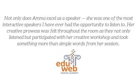 """Not only does Amma excel as a speaker - she was one of the most interactive speakers i have ever had the opportunity to listen to. Her creative prowess was felt throughout the room as they not only listened but participated with her creative workshop and took something more than simple words from her session."" -eduWeb Digital Summit"