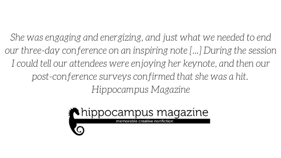 """She was engaging and energizing, and just what we needed to end our three-day conference on an inspiring note [...] During the session I could tell our attendees were enjoying her keynote, and then our post-conference surveys confirmed that she was a hit."" -Hippocampus Magazine"