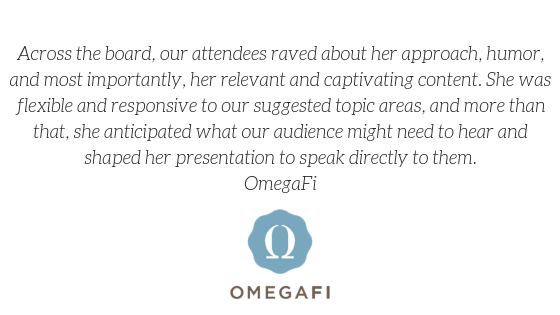 """Across the board, our attendees raved about her approach, humor, and most importantly, her relevant and captivating content. She was flexible and responsive to our suggested topic areas, and more than that, she anticipated what our audience might need to hear and shaped her presentation to speak directly to them."" -OmegaFi"