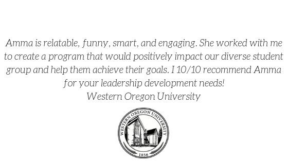 """Amma is relatable, funny, smart, and engaging. She worked with me to create a program that would positively impact our diverse student group and help them achieve their goals. I 10/10 recommend Amma for your leadership development needs!"" -Western Oregon University"