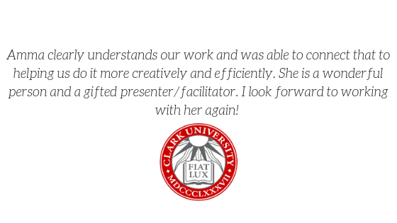 """Amma clearly understands our work and was able to connect that to helping us do it more creatively and efficiency. She is a wonderful person and a gifted presenter and facilitator. I look forward to working with her again!"" -Clark University"