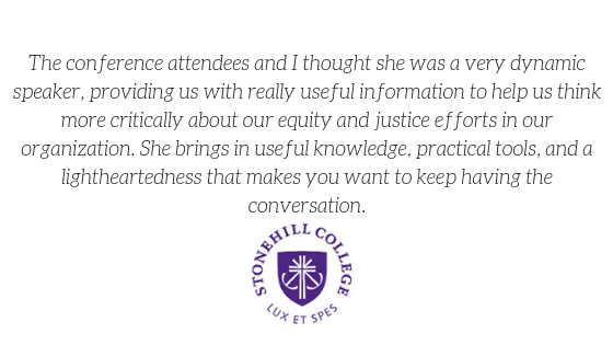 """The conference attendees and I thought she was a very dynamic speaker, providing us with really useful information to help us think more critically about our equity and justice efforts in our organization. She brings in useful knowledge, practical tools, and a lightheartedness that makes you want to keep having the conversation."""
